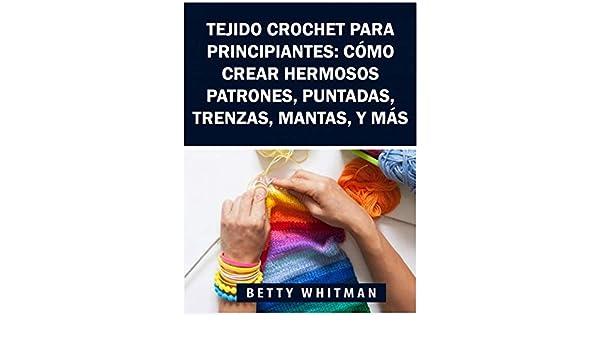 Amazon.com: Tejido Crochet para principiantes: Cómo crear hermosos patrones, puntadas, trenzas, mantas, y más (Spanish Edition) eBook: Betty Whitman, ...