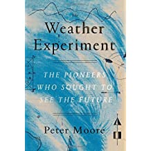 The Weather Experiment: The Pioneers Who Sought to See the Future by Peter Moore (2015-06-02)