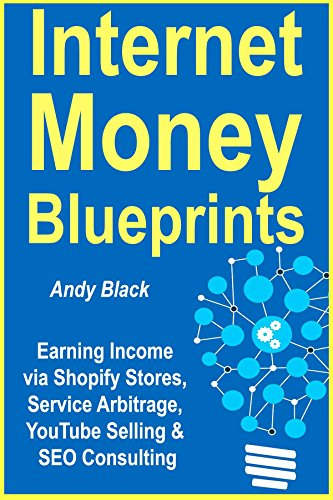Internet Money Blueprints: Earning Income via Shopify Stores, Service Arbitrage, YouTube Selling & SEO Consulting