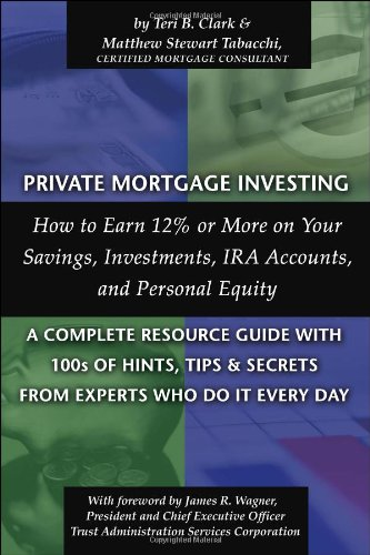 Private Mortgage Investing: How to Earn 12% or More on Your Savings, Investments, IRA Accounts and Personal Equity--A Co