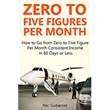 Zero to Five Figures Per Month: How to Go from Zero to Five Figures Per Month Consistent Income in 60 Days or Less (2 in 1 bundle)