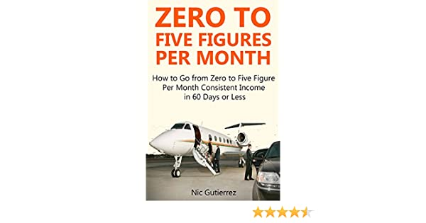 Amazon Com Zero To Five Figures Per Month How To Go From Zero To Five Figures Per Month Consistent Income In 60 Days Or Less  Bundle Ebook Nic