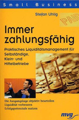 Immer zahlungsfähig. Praktisches Liquiditätsmanagment für Selbständige, Klein- und Mittelbetriebe