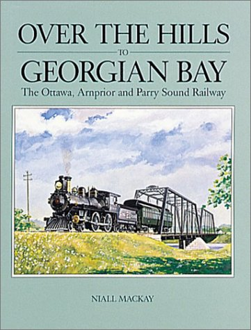 Over the Hills to Georgian Bay: The Ottawa, Arnprior and Parry Sound Railway