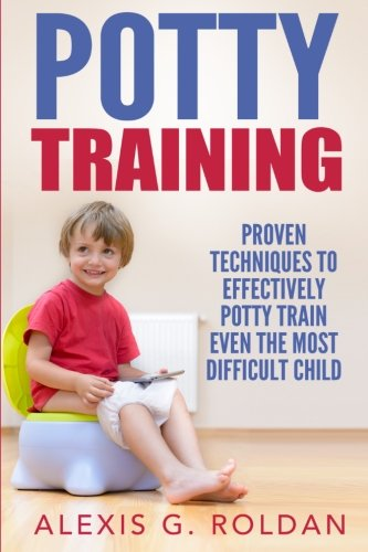 Potty Training: Proven Techniques To Effectively Potty Train Even The Most Difficult Child