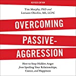 Overcoming Passive-Aggression, Revised Edition: How to Stop Hidden Anger from Spoiling Your Relationships, Career, and Happiness | Tim Murphy,Loriann Oberlin