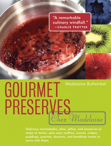 Gourmet Preserves Chez Madelaine: Elegant Marmalades, Jams, Jellies, and Preserves in Small Quantities  Plus Quick Breads, Tarts, Scones, Muffins, and Desserts