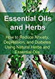 Essential Oils for Diabetes Essential Oils and Herbs:  How to Reduce Anxiety, Depression, and Diabetes Using Natural Herbs and Essential Oils: Essential Oils, Aromatherapy, Depression, Diabetes, Herbal Remedies, Antibiotics)
