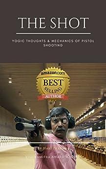 The Shot: Yogic Thoughts & Mechanics of Pistol Shooting by [Prakash, Hari]