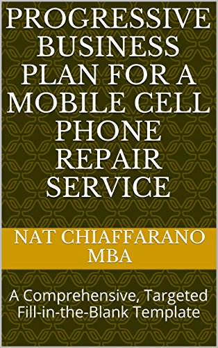 Progressive Business Plan for a Mobile Cell Phone Repair Service: A Comprehensive, Targeted Fill-in-the-Blank Template (Cell Progressive Phone)