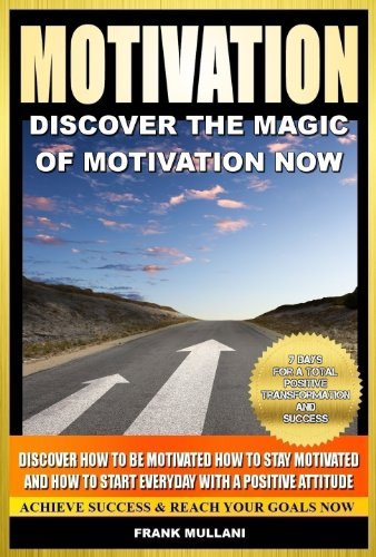 MOTIVATION - Discover the Magic of Motivation Now: Discover how to be motivated, how to stay motivated and how to start everyday with a positive attitude, ... and motivational books series Book 1)