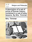 A Description of a Set of Prints of Roman History; Contained in a Set of Easy Lessons by Mrs Trimmer, Trimmer, 1140855913
