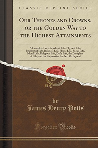 Our Thrones and Crowns, or the Golden Way to the Highest Attainments: A Complete Encyclopedia of Life: Physical Life, Intellectual Life, Business ... Life, the Discipline of Life, and the Prepara