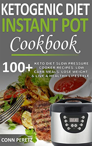 Ketogenic Diet Instant Pot Cookbook - 100+ Keto Diet Slow Pressure Cooker Recipes, Low Carb Meals, Lose Weight & Live a Healthy Lifestyle by Conn Peretz