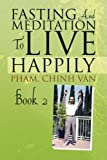 Fasting and Meditation to Live Happily, Chinh, Pham Van, 1436325277