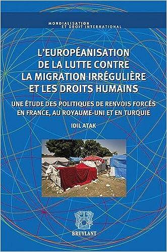 En ligne L'européanisation de la lutte contre la migration irrégulière et les droits humains : Une étude des politiques de renvois forcés en France, au Royaume-Unis et en Turquie pdf, epub