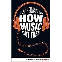 How Music Got Free: Wie zwei Erfinder, ein Plattenboss und ein Gauner eine ganze Industrie zu Fall brachten (German Edition)