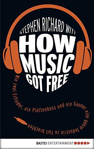 How Music Got Free: Wie Zwei Erfinder, Ein Plattenboss Und Ein Gauner Eine Ganze Industrie Zu Fall Brachten (Eichborn Digital Ebook) (German Edition)