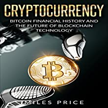 Cryptocurrency: Bitcoin Financial History and the Future of Blockchain Technology Audiobook by Miles Price Narrated by Matyas J.