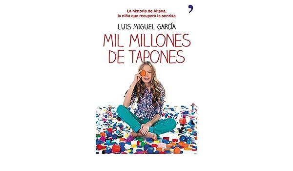 Mil millones de tapones: La historia de Aitana, la niña que recuperó la sonrisa (Spanish Edition) - Kindle edition by Luis Miguel García.