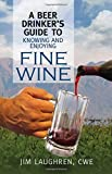 A Beer Drinker's Guide to Knowing and Enjoying Fine Wine offers