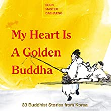 My Heart Is a Golden Buddha: Buddhist Stories from Korea Audiobook by Seon Master Daehaeng Narrated by Garan Fitzgerald