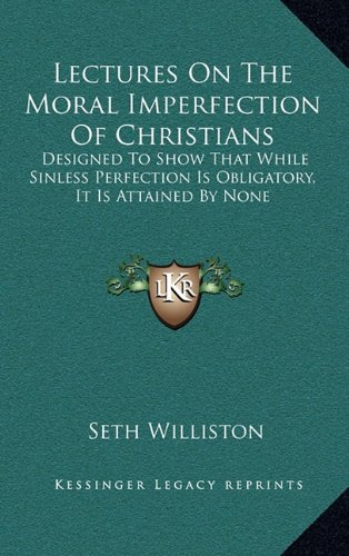 Read Online Lectures On The Moral Imperfection Of Christians: Designed To Show That While Sinless Perfection Is Obligatory, It Is Attained By None PDF