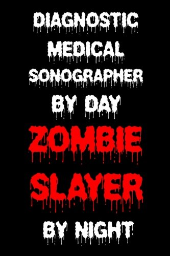 Diagnostic Medical Sonographer By Day Zombie Slayer By Night: Funny Halloween 2018 Novelty Gift Notebook For Diagnostic Ultrasound Experts
