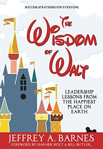 The Wisdom of Walt: Leadership Lessons from the Happiest Place on Earth