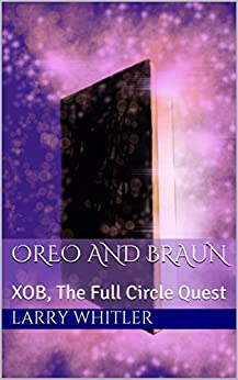 Oreo And Braun: XOB, The Full Circle Quest by [Whitler, Larry]
