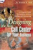 Designing the Best Call Center for Your Business : A Complete Guide for Location, Services, Staffing and Outsourcing, Read, Brendan B., 1578200636