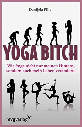 Yoga Bitch. Wie Yoga nicht nur meinen Hintern, sondern auch mein Leben veränderte