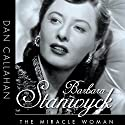 Barbara Stanwyck: The Miracle Woman: Hollywood Legends Audiobook by Dan Callahan Narrated by Colleen Patrick