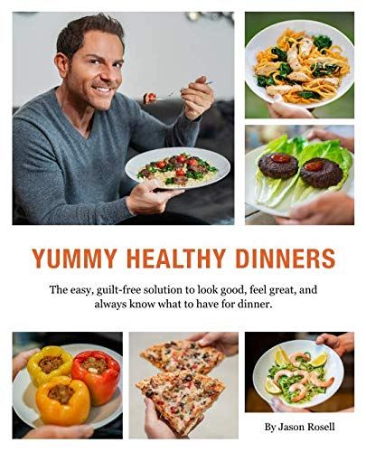 Yummy Healthy Dinners: The easy, guilt-free solution to look good, feel great, and always know what to have for dinner. by Jason Rosell