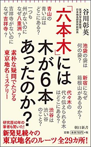 「六本木」には木が6本あったのか? 素朴な疑問でたどる東京地名ミステリー (朝日新書)