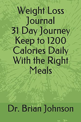 Weight Loss Journal 31 Day Journey Keep to 1200 Calories Daily With the Right Meals (1200 Calorie A Day Diet Meal Plan)