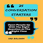 25 Conversation Starters: Open People up with the Right Question at the Right Time | Dre Baldwin