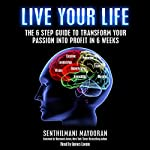 Live Your Life: The 6 Step Guide to Transform Your Passion into Profit in 6 Weeks | Mayooran Senthilmani