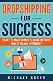 DROPSHIPPING: Dropshipping for Success: e-commerce, online business, wholesale, suppliers. Dropshippers sellers strategies, how to make money selling online ... (beginners,book,dropshipping guide)
