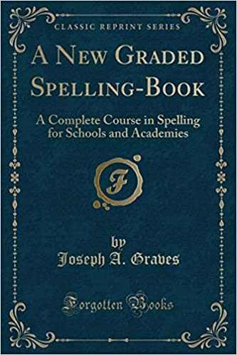 A New Graded Spelling-Book: A Complete Course in Spelling for