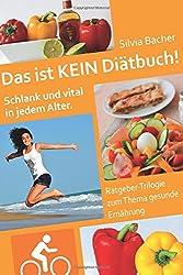 Das ist KEIN Diätbuch!: Schlank und vital in jedem Alter - Ratgeber-Trilogie zum Thema gesunde Ernährung