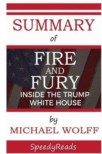 Summary of Fire and Fury: Inside the Trump White House by Michael Wolff - Finish Entire Book in 15 Minutes