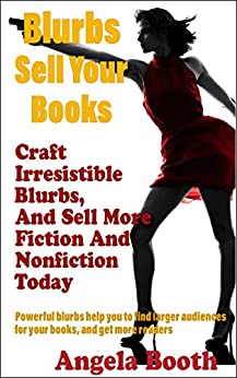 Blurbs Sell Your Books: Craft Irresistible Blurbs, And Sell More Fiction And Nonfiction Today by [Booth, Angela]