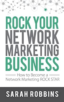 Rock Your Network Marketing Business: How to Become a Network Marketing Rock Star by [Robbins, Sarah]