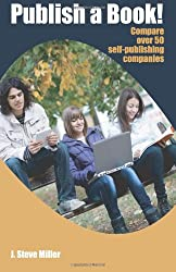 Publish a Book!: Compare over 50 Self-Publishing Companies Book Publishing with CreateSpace, Lulu, Lightning Source, iUniverse, Outskirts, Publish America, Xlibris, Xulon, etc.