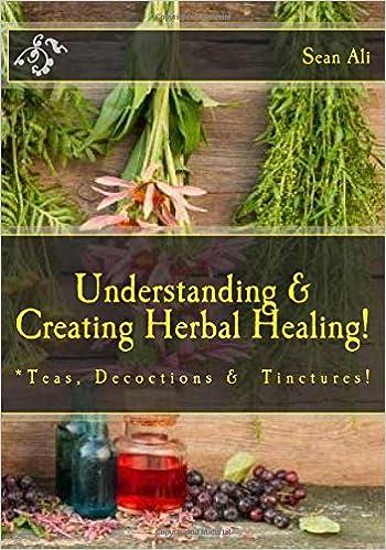 Understanding & Creating Herbal Healing!: Teas, Decoctions