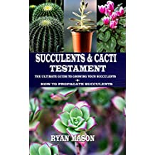 Succulents and Cacti Testament : The Ultimate Guide To Growing Your Succulents + How To Propagate Succulents