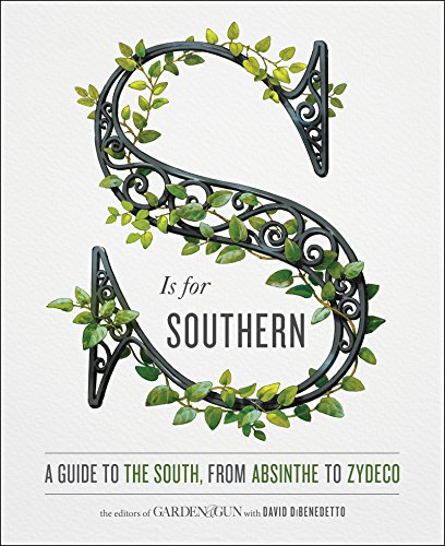 S Is for Southern: A Guide to the South, from Absinthe to Zydeco by Editors of Garden and Gun, David DiBenedetto