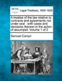 A treatise of the law relative to contracts and agreements not under seal : with cases and decisions thereon in the action of assumpsit. Volume 1 Of 2, Samuel Comyn, 1240098286