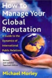 How to Manage Your Global Reputation : A Guide to the Dynamics of International Public Relations, Morley, Michael, 0814756794